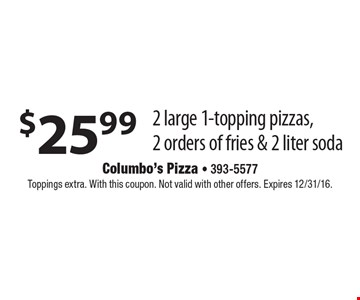$25.99 2 large 1-topping pizzas, 2 orders of fries & 2 liter soda. Toppings extra. With this coupon. Not valid with other offers. Expires 12/31/16.
