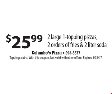 $25.99 2 large 1-topping pizzas, 2 orders of fries & 2 liter soda. Toppings extra. With this coupon. Not valid with other offers. Expires 1/31/17.