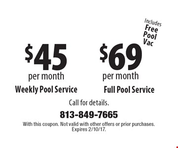 $69 per month Weekly Pool Service OR $45 per month Full Pool Service. Call for details. Includes FreePoolVac. With this coupon. Not valid with other offers or prior purchases. Expires 2/10/17.