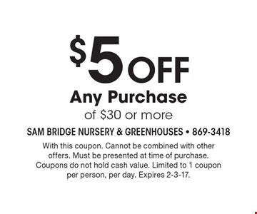 $5 off any purchase of $30 or more. With this coupon. Cannot be combined with other offers. Must be presented at time of purchase. Coupons do not hold cash value. Limited to 1 coupon per person, per day. Expires 2-3-17.
