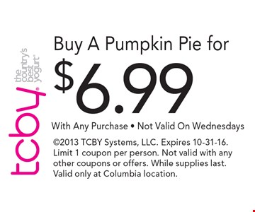 $6.99 Buy A Pumpkin Pie With Any Purchase - Not Valid On Wednesdays . 2013 TCBY Systems, LLC. Expires 10-31-16. Limit 1 coupon per person. Not valid with any other coupons or offers. While supplies last. Valid only at Columbia location.