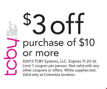 $3 off purchase of $10 or more. 2013 TCBY Systems, LLC. Expires 11-23-16. Limit 1 coupon per person. Not valid with any other coupons or offers. While supplies last. Valid only at Columbia location.