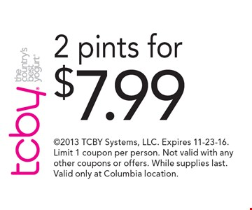 2 pints for $7.99. 2013 TCBY Systems, LLC. Expires 11-23-16. Limit 1 coupon per person. Not valid with any other coupons or offers. While supplies last. Valid only at Columbia location.