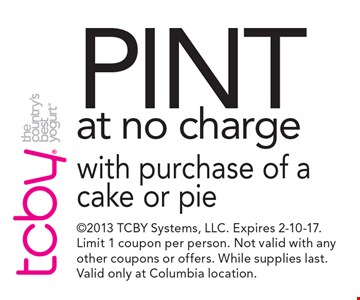 Pint at no charge with purchase of a cake or pie. 2013 TCBY Systems, LLC. Expires 2-10-17. Limit 1 coupon per person. Not valid with any other coupons or offers. While supplies last. Valid only at Columbia location.