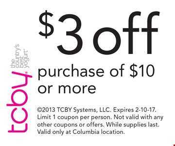 $3 off purchase of $10 or more. 2013 TCBY Systems, LLC. Expires 2-10-17. Limit 1 coupon per person. Not valid with any other coupons or offers. While supplies last. Valid only at Columbia location.