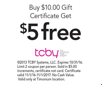 Buy $10.00 Gift Certificate Get $5 free. 2013 TCBY Systems, LLC. Expires 10/31/16. Limit 2 coupon per person. Sold in $5.00 increments, certificate not card. Certificate valid 11/1/16-11/1/2017. No Cash Value. Valid only at Timonium location.