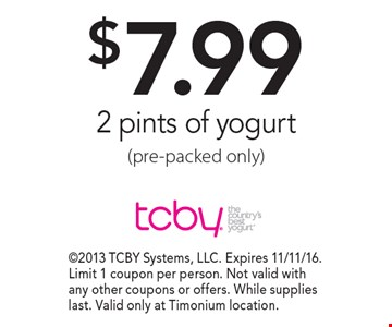 $7.99 2 pints of yogurt (pre-packed only). 2013 TCBY Systems, LLC. Expires 11/11/16. Limit 1 coupon per person. Not valid with any other coupons or offers. While supplies last. Valid only at Timonium location.