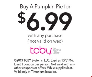 Buy A Pumpkin Pie for $6.99 for with any purchase (not valid on wed). 2013 TCBY Systems, LLC. Expires 10/31/16. Limit 1 coupon per person. Not valid with any other coupons or offers. While supplies last. Valid only at Timonium location.