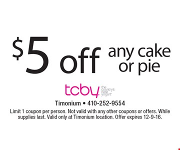 $5 off any cake or pie. Limit 1 coupon per person. Not valid with any other coupons or offers. While supplies last. Valid only at Timonium location. Offer expires 12-9-16.