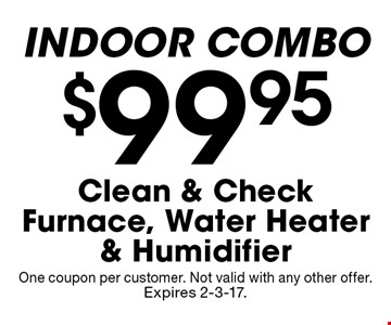 $99.95 Clean & Check Furnace, Water Heater & Humidifier INDOOR COMBO. One coupon per customer. Not valid with any other offer. Expires 2-3-17.