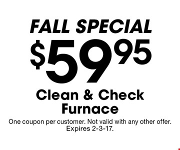 $59.95 Clean & Check Furnace FALL SPECIAL. One coupon per customer. Not valid with any other offer. Expires 2-3-17.