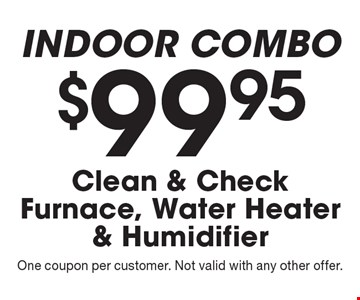 Indoor combo. $99.95 clean & check furnace, water heater & humidifier. One coupon per customer. Not valid with any other offer.