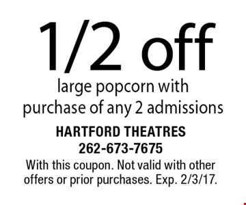 1/2 off large popcorn with purchase of any 2 admissions. With this coupon. Not valid with other offers or prior purchases. Exp. 2/3/17.