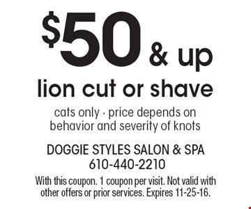 $50 & up lion cut or shave, cats only - price depends on behavior and severity of knots. With this coupon. 1 coupon per visit. Not valid with other offers or prior services. Expires 11-25-16.