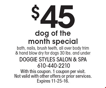 $45 dog of the month special bath, nails, brush teeth, all over body trim & hand blow dry for dogs 30 lbs. and under. With this coupon. 1 coupon per visit. Not valid with other offers or prior services. Expires 11-25-16.