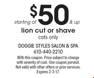 $50 & up starting at lion cut or shave cats only. With this coupon. Price subject to change with severity of coat. One coupon per visit. Not valid with other offers or prior services. Expires 2-3-17.