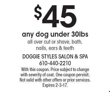 $45 any dog under 30lbs all over cut or shave, bath, nails, ears & teeth. With this coupon. Price subject to change with severity of coat. One coupon per visit. Not valid with other offers or prior services. Expires 2-3-17.