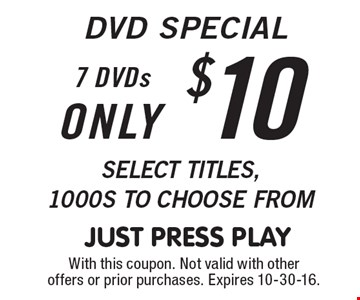 DVD SPECIAL only $10 for 7 DVDs. Select titles, 1000s to choose from. With this coupon. Not valid with other offers or prior purchases. Expires 10-30-16.
