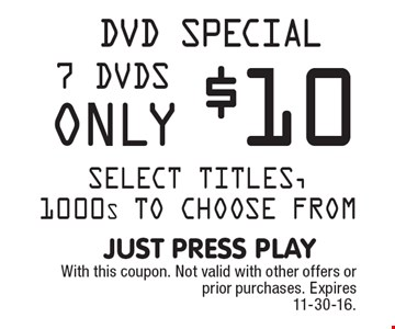 DVD Special, 7 DVDs only $10. Select titles, 1000's to choose from. With this coupon. Not valid with other offers or prior purchases. Expires 11-30-16.