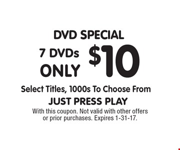 DVD Special, 7 DVDs only $10. Select titles, 1000s to choose from. With this coupon. Not valid with other offers or prior purchases. Expires 1-31-17.