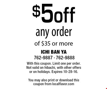 $5 off any order of $35 or more. With this coupon. Limit one per order. Not valid on hibachi, with other offers or on holidays. Expires 10-28-16.