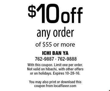 $10 off any order of $55 or more. With this coupon. Limit one per order. Not valid on hibachi, with other offers or on holidays. Expires 10-28-16.