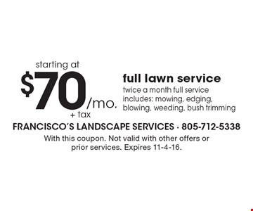 Full lawn service, twice a month starting at $70 /mo. + tax. Full service includes: mowing, edging, blowing, weeding, bush trimming. With this coupon. Not valid with other offers or prior services. Expires 11-4-16.