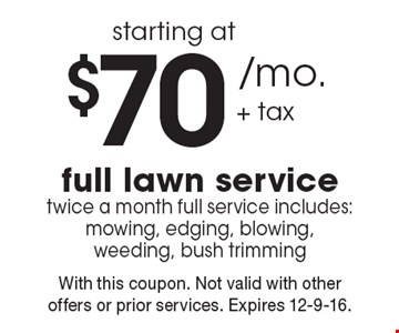 Starting at $70 /mo. + tax full lawn service twice a month full service. includes: mowing, edging, blowing, weeding, bush trimming. With this coupon. Not valid with other offers or prior services. Expires 12-9-16.