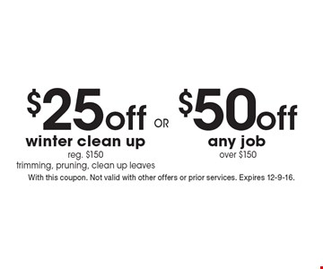 $50 off any job over $150 OR $25 off winter clean up. reg. $150. trimming, pruning, clean up leaves. With this coupon. Not valid with other offers or prior services. Expires 12-9-16.