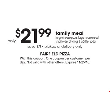 Family meal! Large cheese pizza, large house salad, small order of wings & a 2-liter soda for only $21.99. Save $7! Pickup or delivery only. With this coupon. One coupon per customer, per day. Not valid with other offers. Expires 11/25/16.