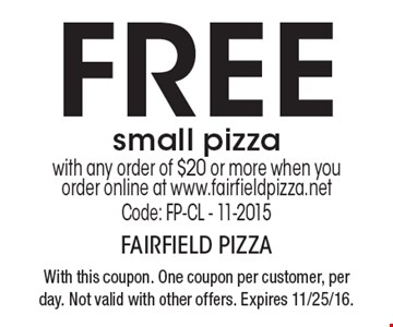 Free small pizza with any order of $20 or more when you order online at www.fairfieldpizza.net Code: FP-CL - 11-2015. With this coupon. One coupon per customer, per day. Not valid with other offers. Expires 11/25/16.