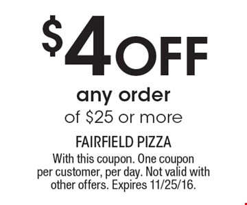 $4 OFF any order of $25 or more. With this coupon. One coupon per customer, per day. Not valid with other offers. Expires 11/25/16.