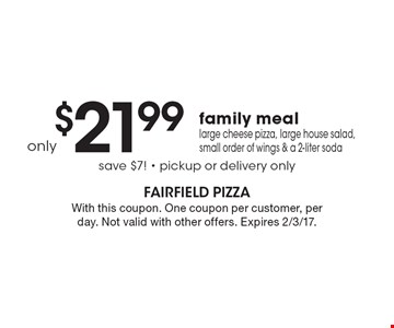 Only $21.99 family meal. Large cheese pizza, large house salad, small order of wings & a 2-liter soda, save $7! - pickup or delivery only. With this coupon. One coupon per customer, per day. Not valid with other offers. Expires 2/3/17.