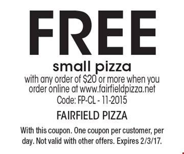 FREE small pizza with any order of $20 or more when you order online at www.fairfieldpizza.net.  Code: FP-CL - 11-2015. With this coupon. One coupon per customer, per day. Not valid with other offers. Expires 2/3/17.
