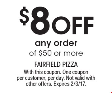 $8OFF any order of $50 or more. With this coupon. One coupon per customer, per day. Not valid with other offers. Expires 2/3/17.