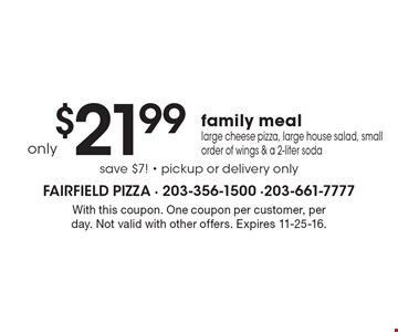 Only $21.99 family meal. Large cheese pizza, large house salad, small order of wings & a 2-liter soda, save $7! Pickup or delivery only. With this coupon. One coupon per customer, per day. Not valid with other offers. Expires 11-25-16.