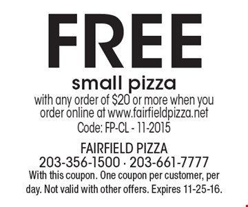 FREE small pizza. With any order of $20 or more, when you order online at www.fairfieldpizza.net Code: FP-CL - 11-2015. With this coupon. One coupon per customer, per day. Not valid with other offers. Expires 11-25-16.