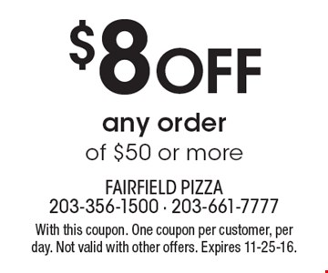 $8 OFF any order of $50 or more. With this coupon. One coupon per customer, per day. Not valid with other offers. Expires 11-25-16.