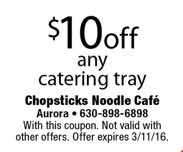 $10 off any catering tray. With this coupon. Not valid with other offers. Offer expires 3/11/16.