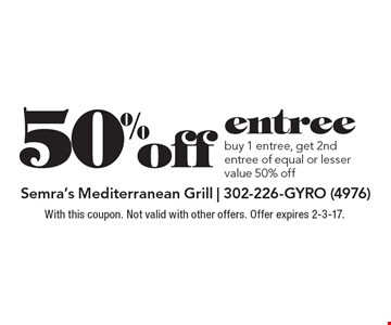 50% off entree buy 1 entree, get 2nd entree of equal or lesser value 50% off. With this coupon. Not valid with other offers. Offer expires 2-3-17.