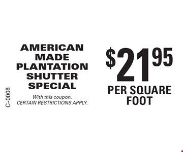 $21.95 per square foot. AMERICAN MADE PLANTATION SHUTTER SPECIAL. With this coupon. CERTAIN RESTRICTIONS APPLY.