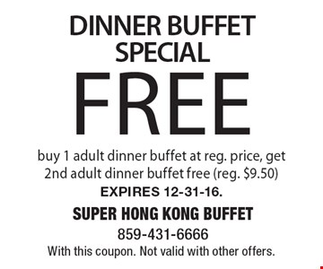 Free DINNER BUFFET SPECIAL. Buy 1 adult dinner buffet at reg. price, get 2nd adult dinner buffet free (reg. $9.50). Expires 12-31-16. With this coupon. Not valid with other offers.