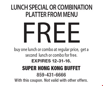 Free LUNCH SPECIAL OR COMBINATION PLATTER FROM MENU. Buy one lunch or combo at regular price,get a second lunch or combo for free. Expires 12-31-16. With this coupon. Not valid with other offers.