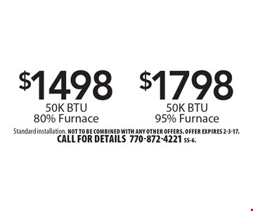 $1498 50K BTU 80% Furnace or $1798 50K BTU 95% Furnace. Standard installation. Not to be combined with any other offers. Offer expires 2-3-17. Call for details 770-872-4221 SS-6.