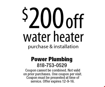 $200 off water heater purchase & installation . Coupon cannot be combined. Not valid on prior purchases. One coupon per visit. Coupon must be presented at time of service. Offer expires 12-9-16.