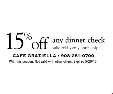15% off any dinner check. Valid Friday only. Cash only. With this coupon. Not valid with other offers. Expires 5/20/16.