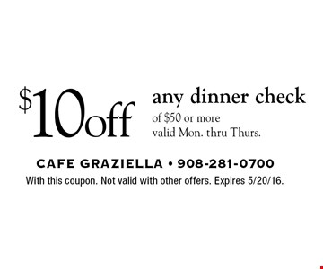 $10 off any dinner check of $50 or more. Valid Mon. thru Thurs.. With this coupon. Not valid with other offers. Expires 5/20/16.