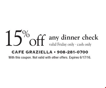 15% off any dinner check valid Friday only • cash only. With this coupon. Not valid with other offers. Expires 6/17/16.