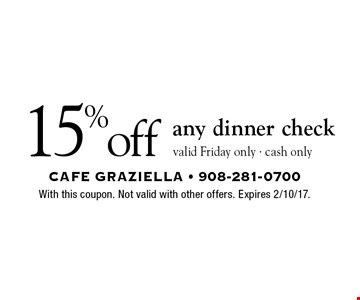 15% off any dinner check. Valid Friday only. Cash only. With this coupon. Not valid with other offers. Expires 2/10/17.