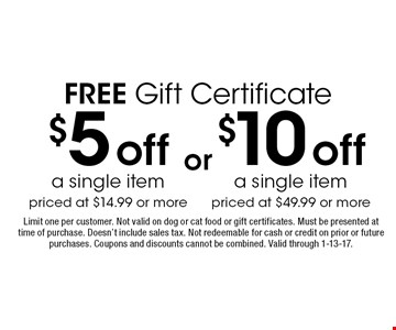 Free gift certificate! $5 off a single item priced at $14.99 or more. $10 off a single item priced at $49.99 or more. Limit one per customer. Not valid on dog or cat food or gift certificates. Must be presented at time of purchase. Doesn't include sales tax. Not redeemable for cash or credit on prior or future purchases. Coupons and discounts cannot be combined. Valid through 1-13-17.